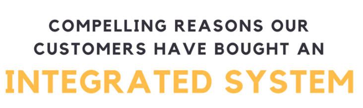 Compelling Reasons Our Customers Have Bought an Integrated System